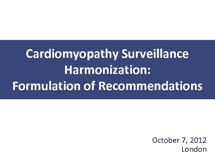 Cardiomyopathy Surveillance Harmonization: Formulation of Recommendations October 7, 2012 London