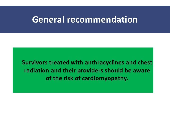 General recommendation Survivors treated with anthracyclines and chest radiation and their providers should be