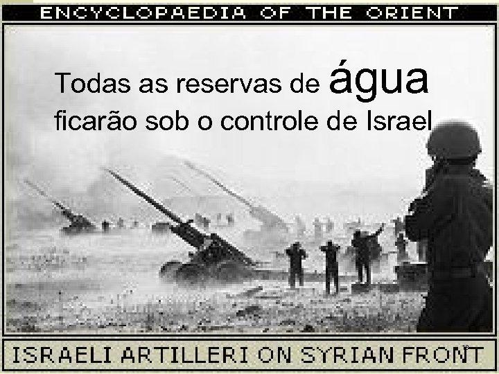 água Todas as reservas de ficarão sob o controle de Israel 18