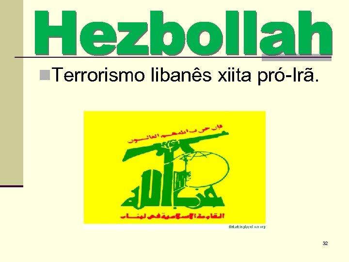 n. Terrorismo libanês xiita pró-Irã. 32