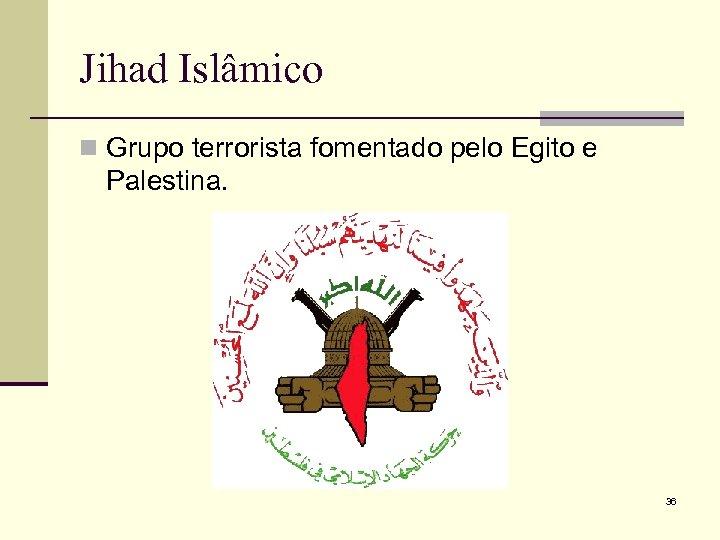 Jihad Islâmico n Grupo terrorista fomentado pelo Egito e Palestina. 36
