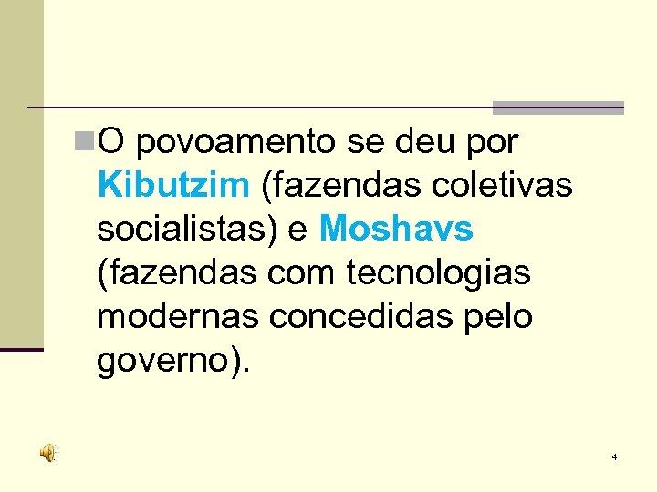 n. O povoamento se deu por Kibutzim (fazendas coletivas socialistas) e Moshavs (fazendas com