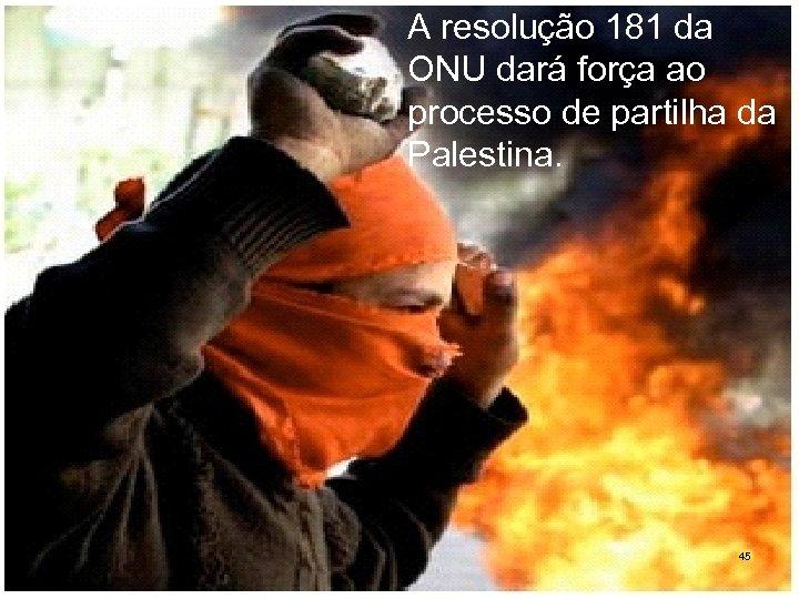 A resolução 181 da ONU dará força ao processo de partilha da Palestina. 45
