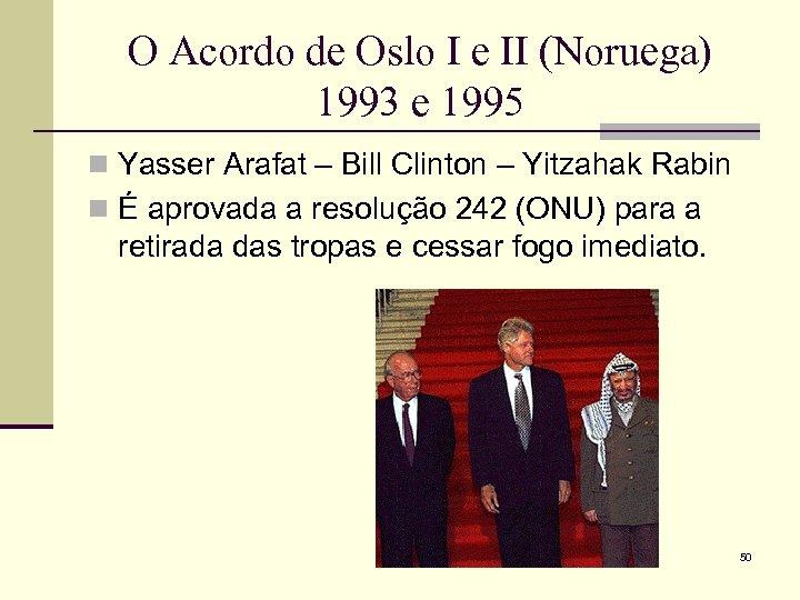 O Acordo de Oslo I e II (Noruega) 1993 e 1995 n Yasser Arafat