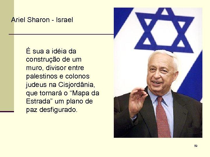 Ariel Sharon - Israel É sua a idéia da construção de um muro, divisor