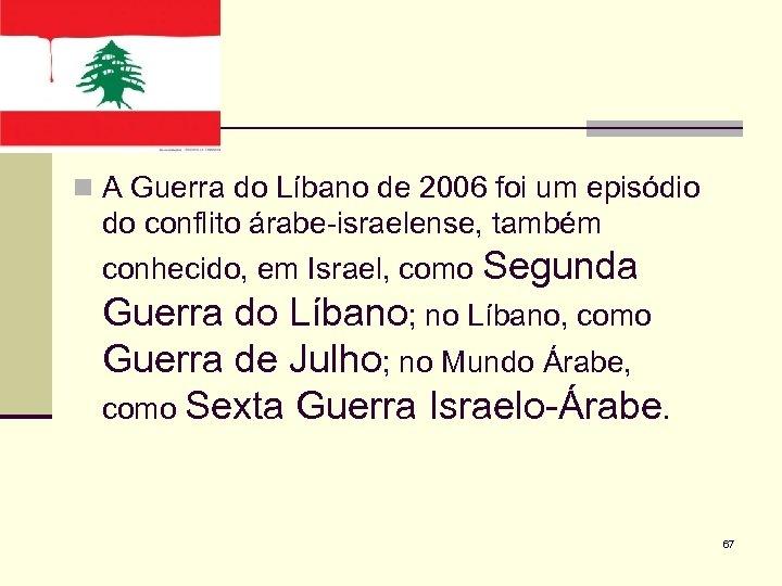n A Guerra do Líbano de 2006 foi um episódio do conflito árabe-israelense, também