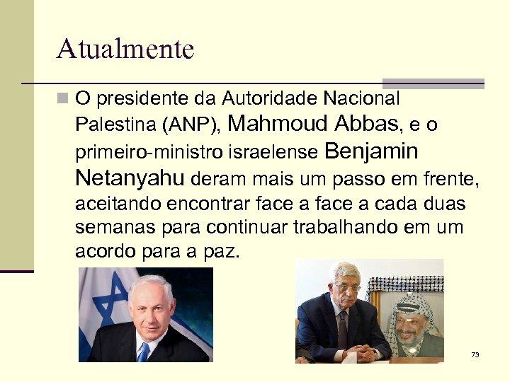 Atualmente n O presidente da Autoridade Nacional Palestina (ANP), Mahmoud Abbas, e o primeiro-ministro