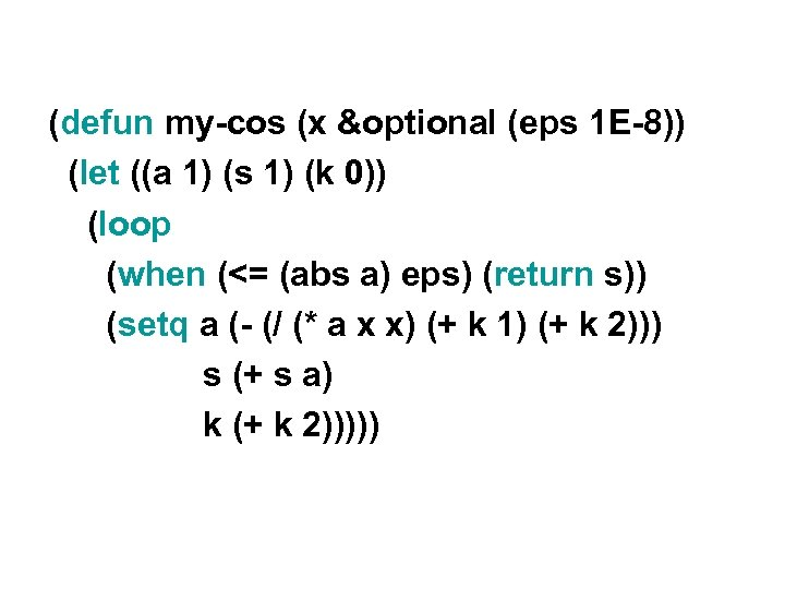 (defun my-cos (x &optional (eps 1 E-8)) (let ((a 1) (s 1) (k 0))