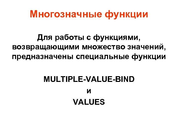 Многозначные функции Для работы с функциями, возвращающими множество значений, предназначены специальные функции MULTIPLE-VALUE-BIND и