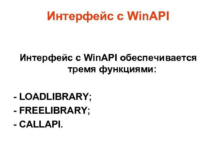 Интерфейс с Win. API обеспечивается тремя функциями: - LOADLIBRARY; - FREELIBRARY; - CALLAPI.