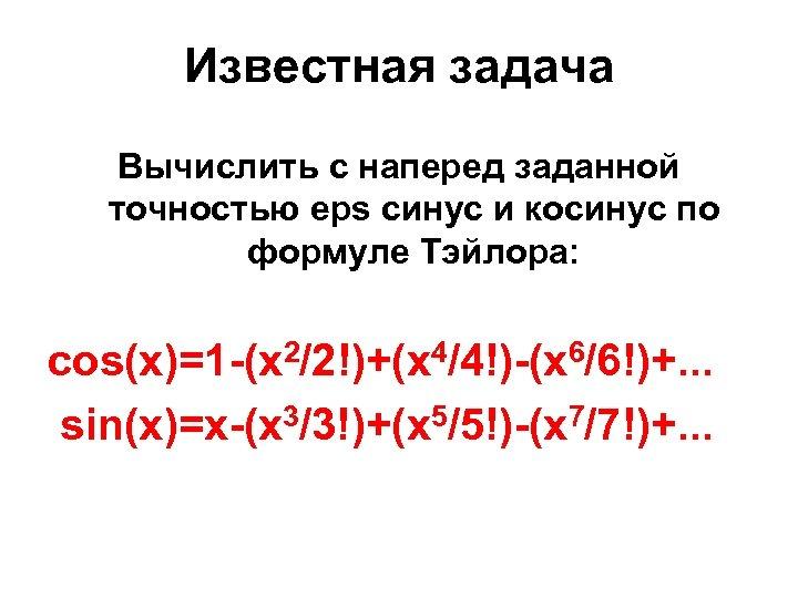 Известная задача Вычислить с наперед заданной точностью eps синус и косинус по формуле Тэйлора: