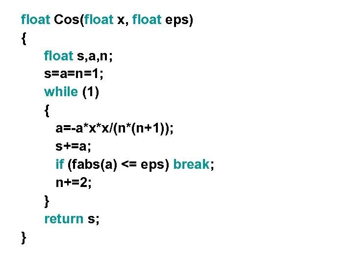 float Cos(float x, float eps) { float s, a, n; s=a=n=1; while (1) {