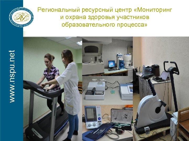 www. nspu. net Региональный ресурсный центр «Мониторинг и охрана здоровья участников образовательного процесса»