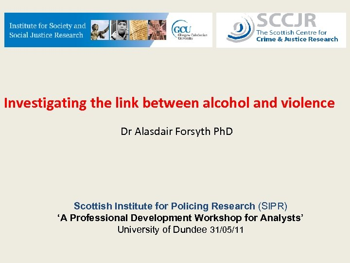 Investigating the link between alcohol and violence Dr Alasdair Forsyth Ph. D Scottish Institute