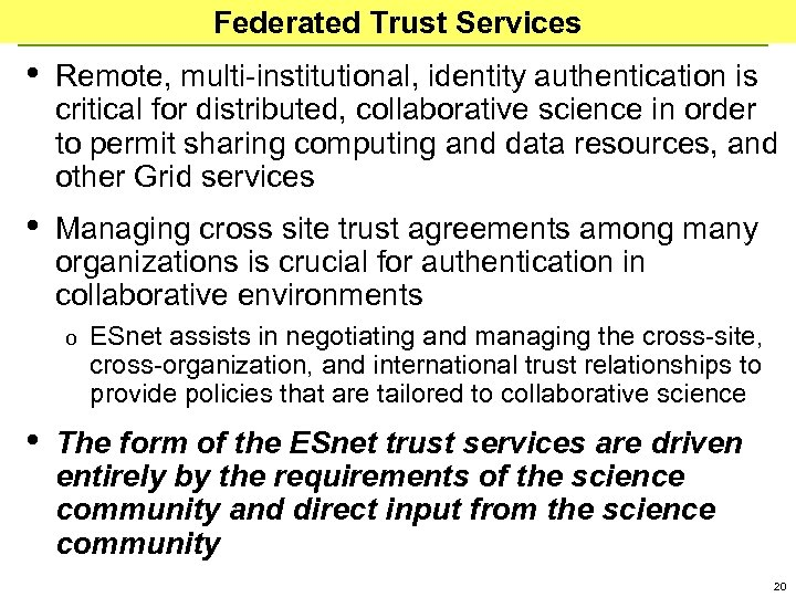 Federated Trust Services • Remote, multi-institutional, identity authentication is critical for distributed, collaborative science