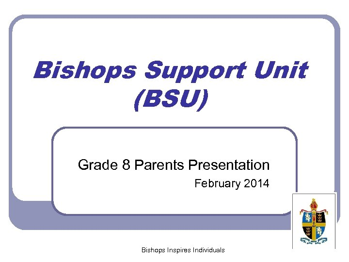 Bishops Support Unit (BSU) Grade 8 Parents Presentation February 2014 Bishops Inspires Individuals