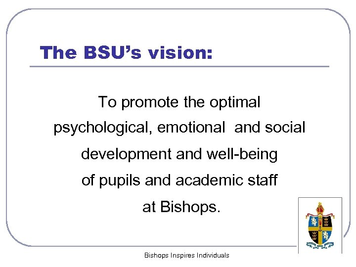 The BSU's vision: To promote the optimal psychological, emotional and social development and well-being