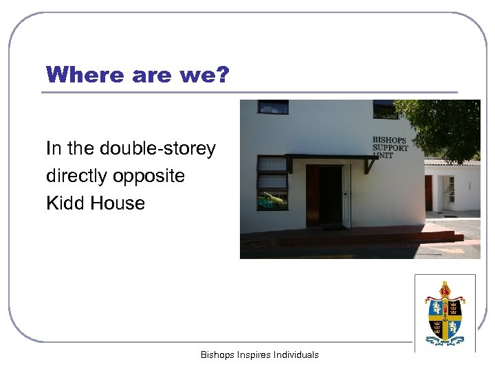 Where are we? In the double-storey directly opposite Kidd House Bishops Inspires Individuals