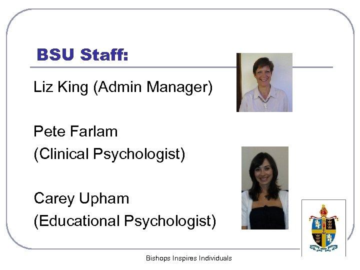 BSU Staff: Liz King (Admin Manager) Pete Farlam (Clinical Psychologist) Carey Upham (Educational Psychologist)