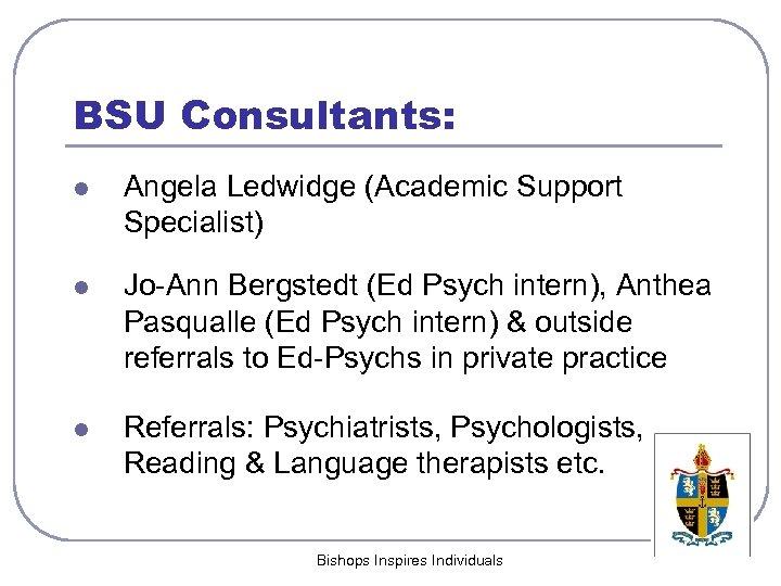 BSU Consultants: l Angela Ledwidge (Academic Support Specialist) l Jo-Ann Bergstedt (Ed Psych intern),