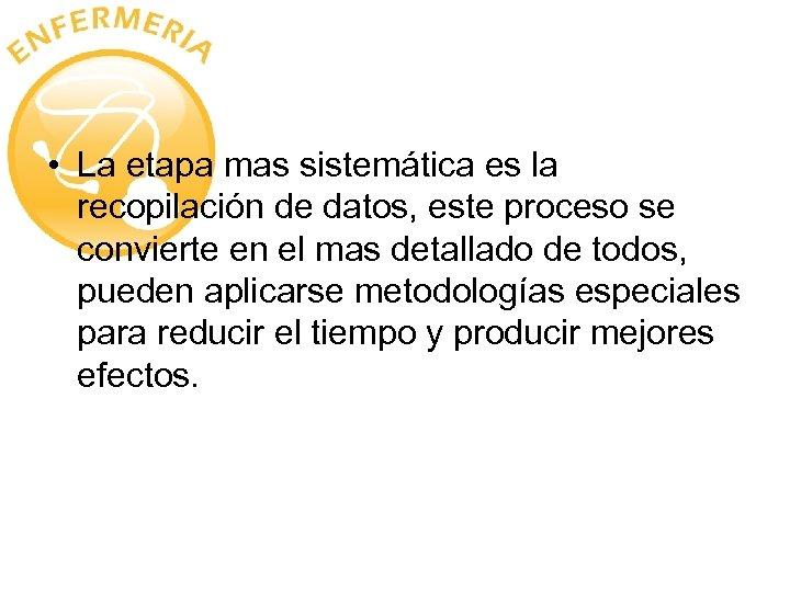 • La etapa mas sistemática es la recopilación de datos, este proceso se