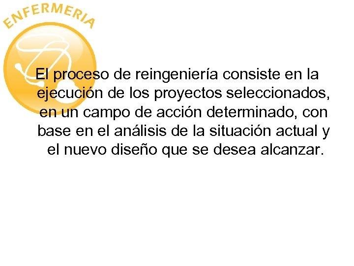 El proceso de reingeniería consiste en la ejecución de los proyectos seleccionados, en un