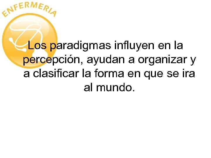 Los paradigmas influyen en la percepción, ayudan a organizar y a clasificar la forma