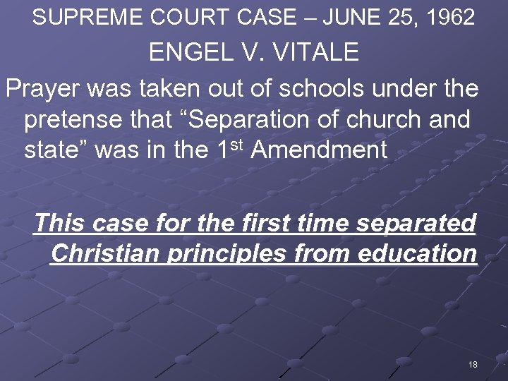 SUPREME COURT CASE – JUNE 25, 1962 ENGEL V. VITALE Prayer was taken out