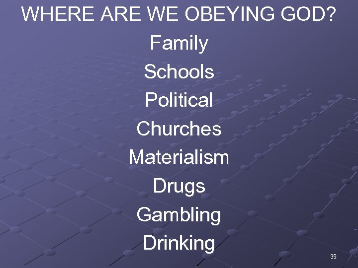 WHERE ARE WE OBEYING GOD? Family Schools Political Churches Materialism Drugs Gambling Drinking 39