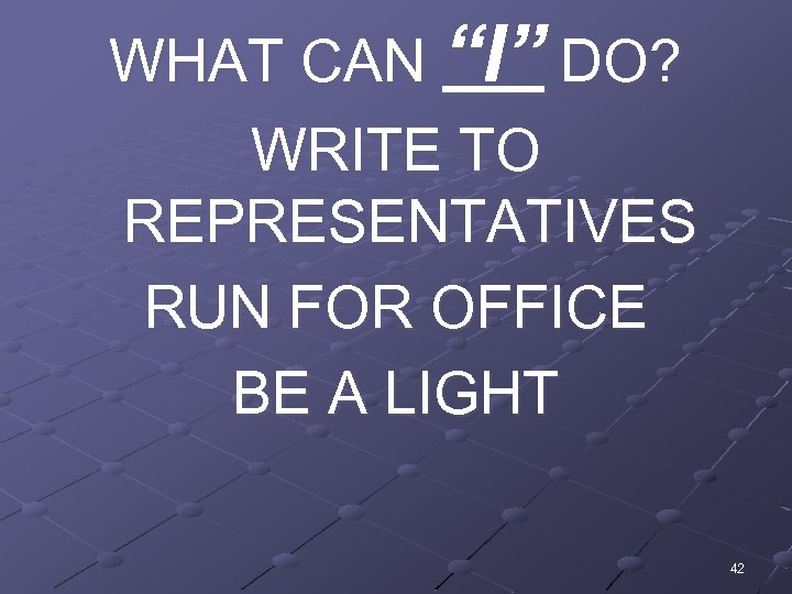 """WHAT CAN """"I"""" DO? WRITE TO REPRESENTATIVES RUN FOR OFFICE BE A LIGHT 42"""