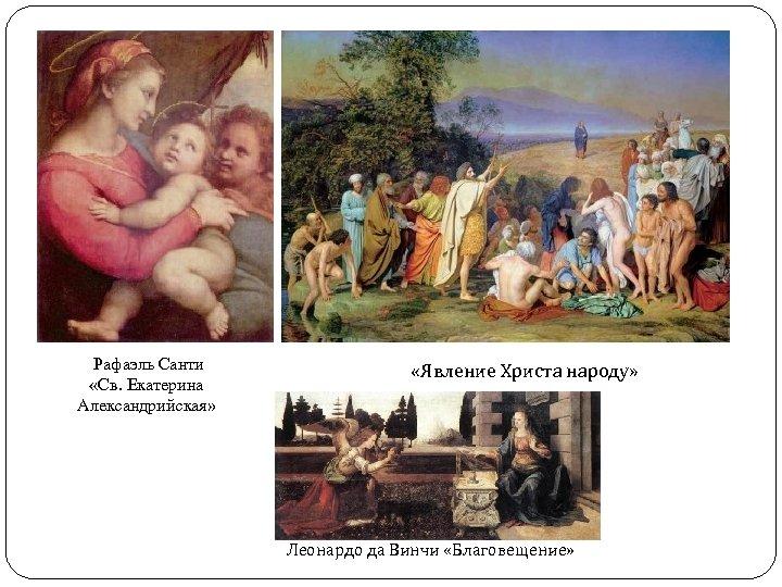 Рафаэль Санти «Св. Екатерина Александрийская» «Явление Христа народу» Леонардо да Винчи «Благовещение»