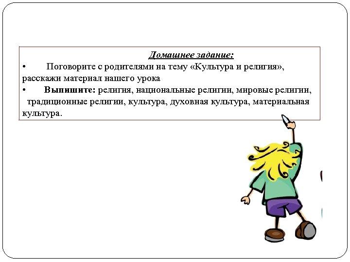 Домашнее задание: • Поговорите с родителями на тему «Культура и религия» , расскажи материал