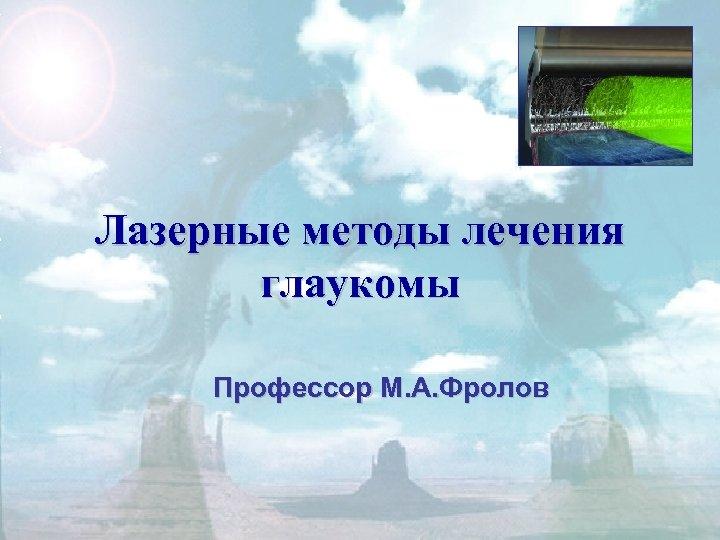Лазерные методы лечения глаукомы Профессор М. А. Фролов