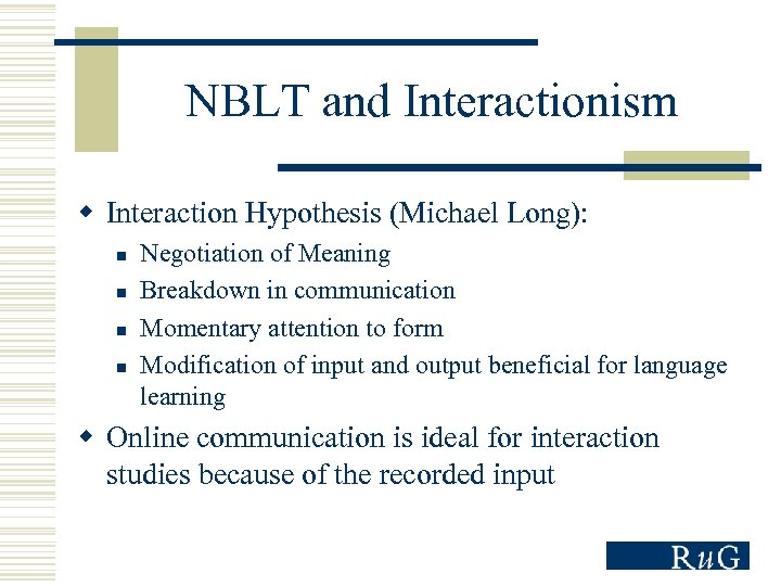 NBLT and Interactionism w Interaction Hypothesis (Michael Long): n n Negotiation of Meaning Breakdown