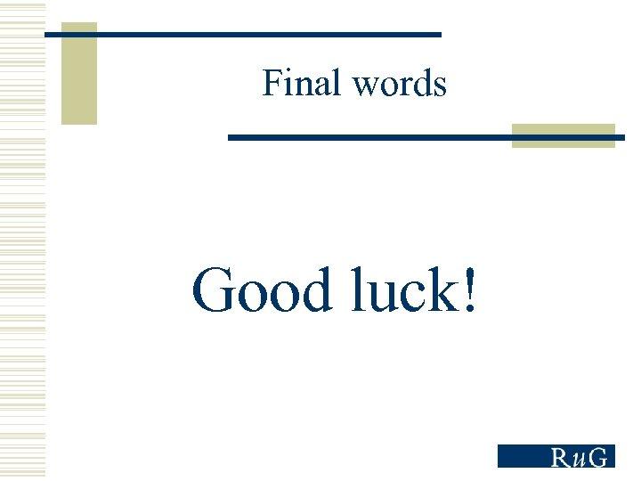Final words Good luck!