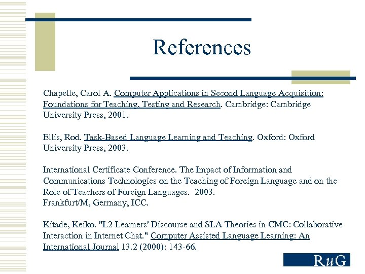References Chapelle, Carol A. Computer Applications in Second Language Acquisition: Foundations for Teaching, Testing