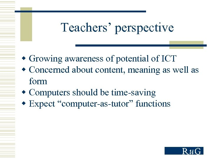 Teachers' perspective w Growing awareness of potential of ICT w Concerned about content, meaning