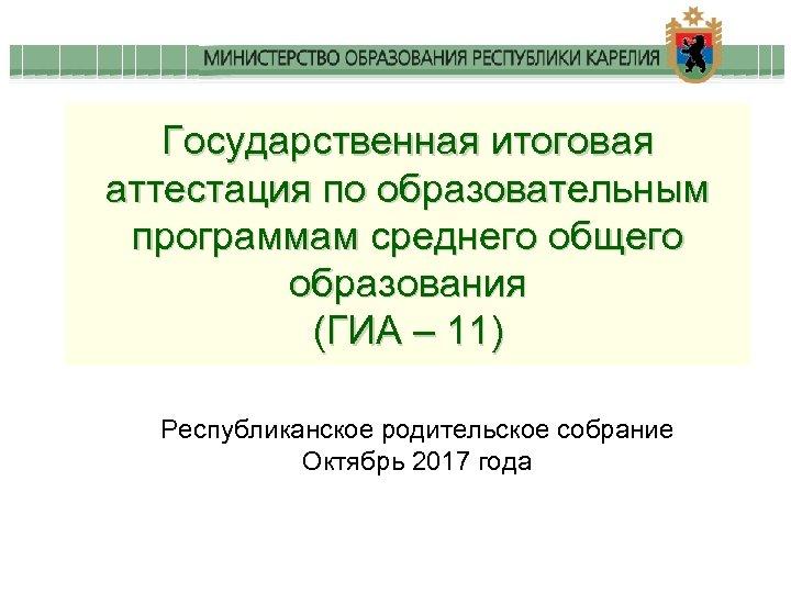 Государственная итоговая аттестация по образовательным программам среднего общего образования (ГИА – 11) Республиканское родительское