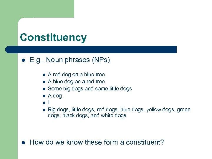 Constituency l E. g. , Noun phrases (NPs) l l l l A red