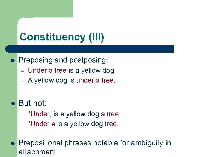 Constituency (III) l Preposing and postposing: – – l But not: – – l