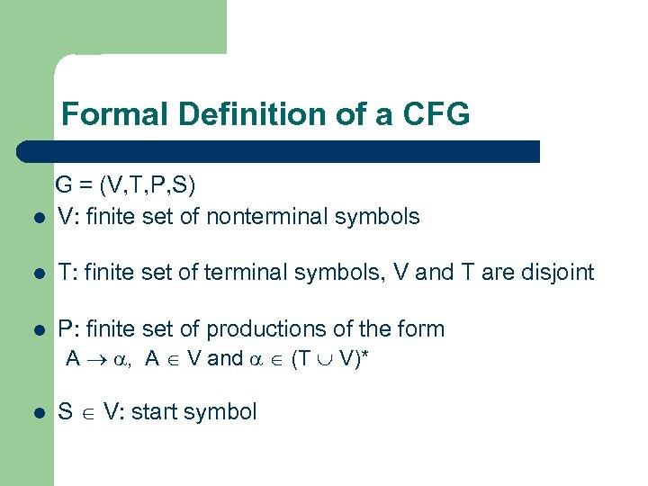 Formal Definition of a CFG G = (V, T, P, S) l V: finite
