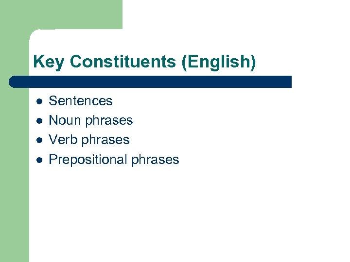 Key Constituents (English) l l Sentences Noun phrases Verb phrases Prepositional phrases