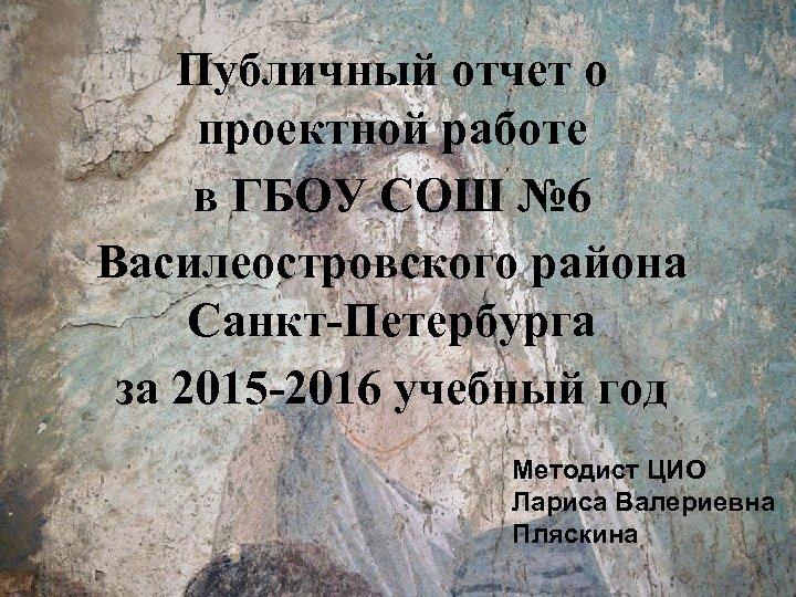 Публичный отчет о проектной работе в ГБОУ СОШ № 6 Василеостровского района Санкт-Петербурга за