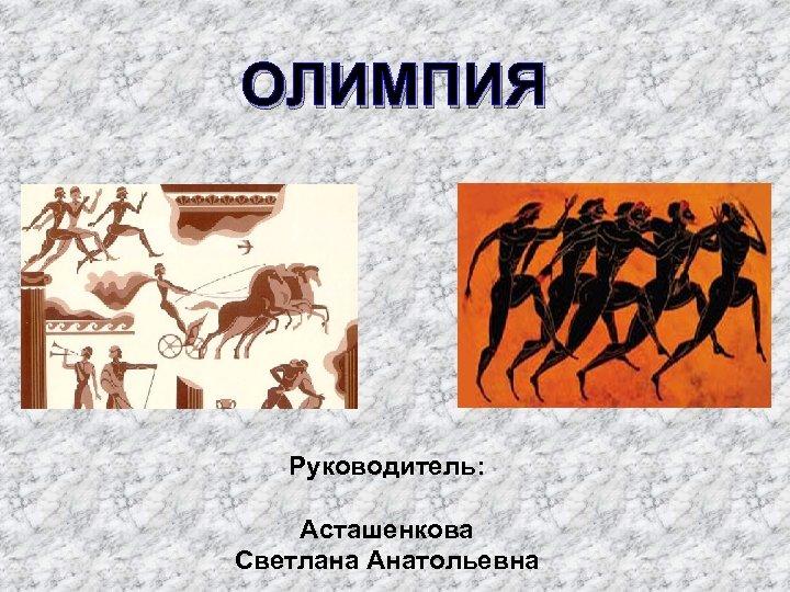 ОЛИМПИЯ Руководитель: Асташенкова Светлана Анатольевна