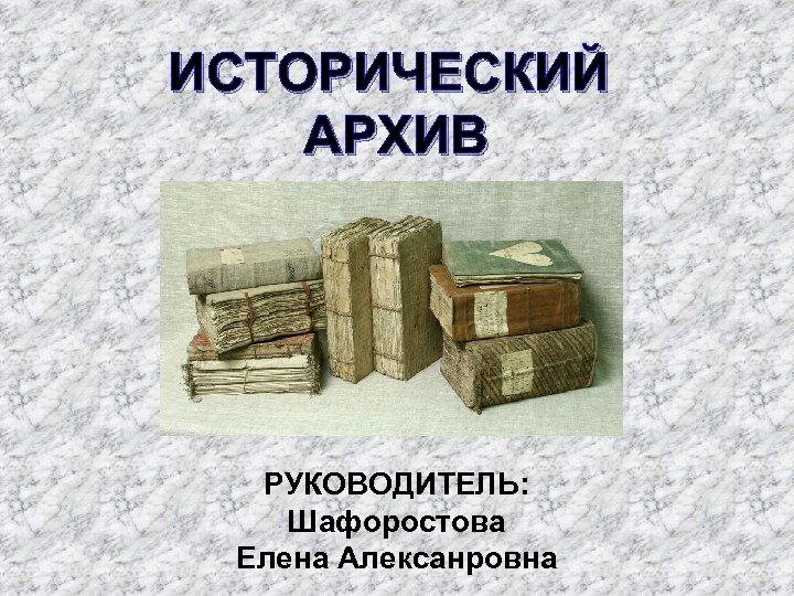 ИСТОРИЧЕСКИЙ АРХИВ РУКОВОДИТЕЛЬ: Шафоростова Елена Алексанровна
