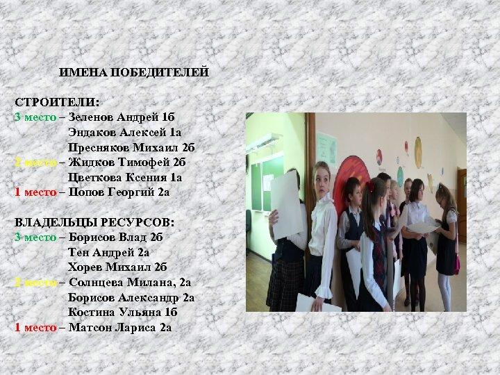ИМЕНА ПОБЕДИТЕЛЕЙ СТРОИТЕЛИ: 3 место – Зеленов Андрей 1 б Эндаков Алексей 1 а