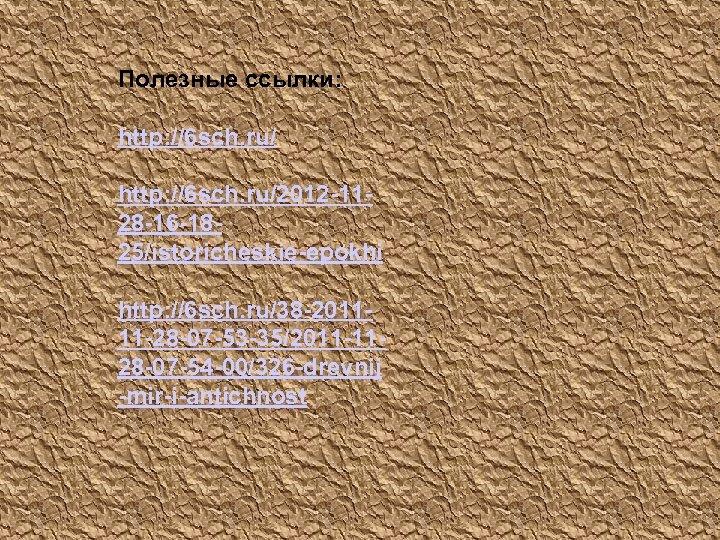 Полезные ссылки: http: //6 sch. ru/2012 -1128 -16 -1825/istoricheskie-epokhi http: //6 sch. ru/38 -201111