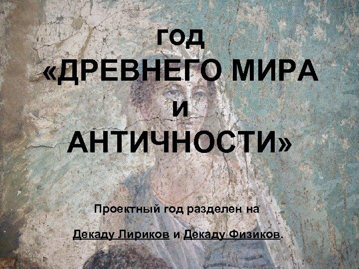 год «ДРЕВНЕГО МИРА и АНТИЧНОСТИ» Проектный год разделен на Декаду Лириков и Декаду Физиков.
