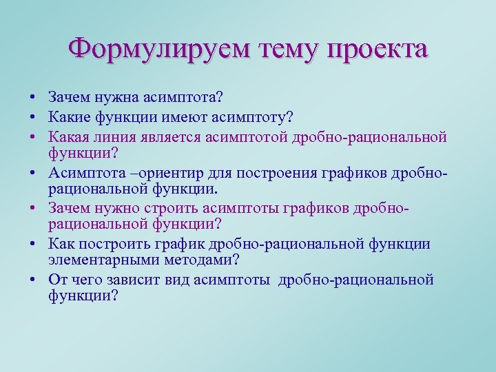 Формулируем тему проекта • Зачем нужна асимптота? • Какие функции имеют асимптоту? • Какая