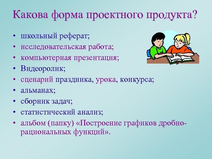 Какова форма проектного продукта? • • • школьный реферат; исследовательская работа; компьютерная презентация; Видеоролик;